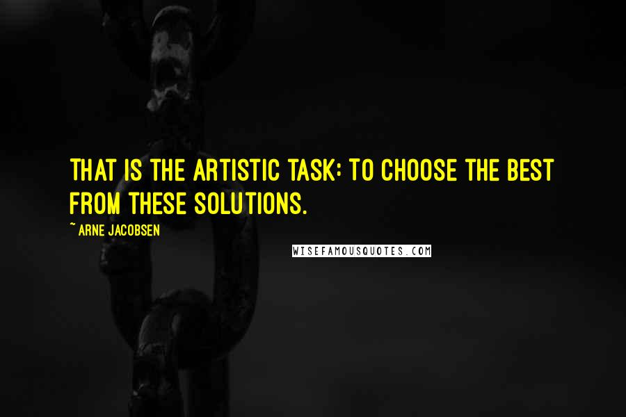 Arne Jacobsen quotes: That is the artistic task: To choose the best from these solutions.