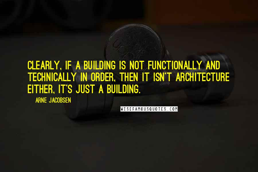 Arne Jacobsen quotes: Clearly, if a building is not functionally and technically in order, then it isn't architecture either, it's just a building.