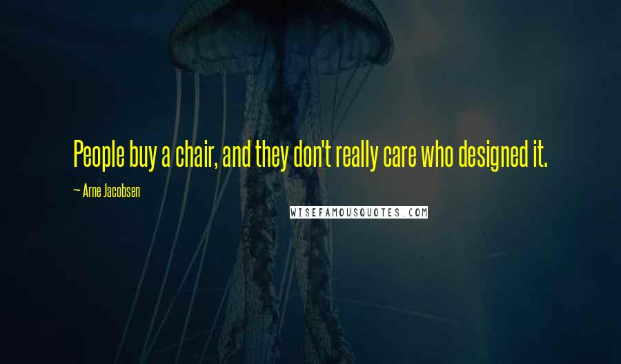 Arne Jacobsen quotes: People buy a chair, and they don't really care who designed it.