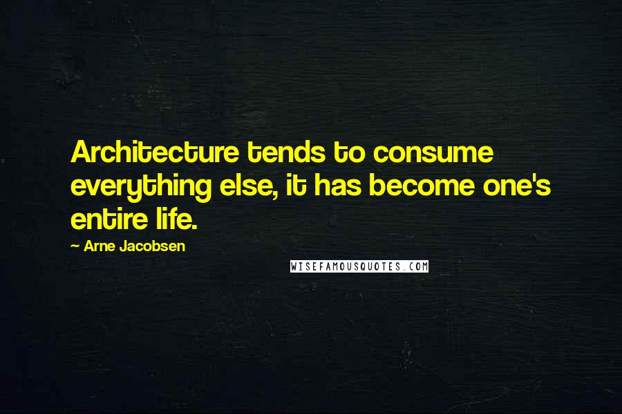 Arne Jacobsen quotes: Architecture tends to consume everything else, it has become one's entire life.