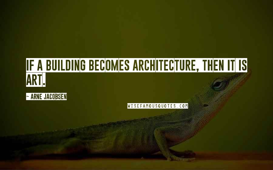 Arne Jacobsen quotes: If a building becomes architecture, then it is art.