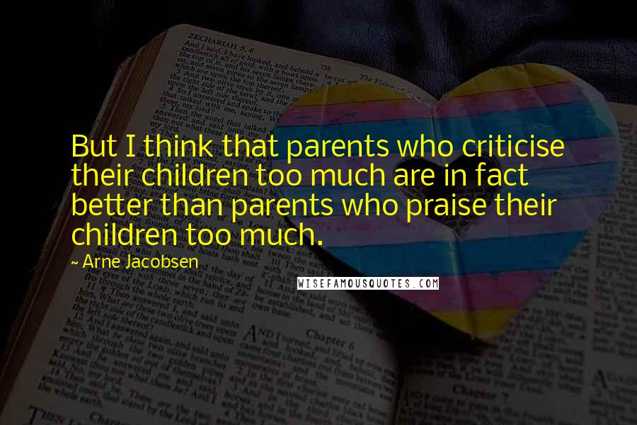 Arne Jacobsen quotes: But I think that parents who criticise their children too much are in fact better than parents who praise their children too much.