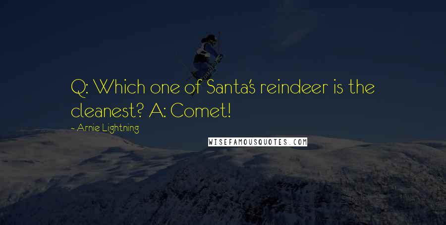 Arnie Lightning quotes: Q: Which one of Santa's reindeer is the cleanest? A: Comet!
