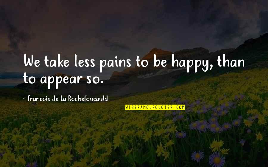 Arnie Schwarzenegger Quotes By Francois De La Rochefoucauld: We take less pains to be happy, than