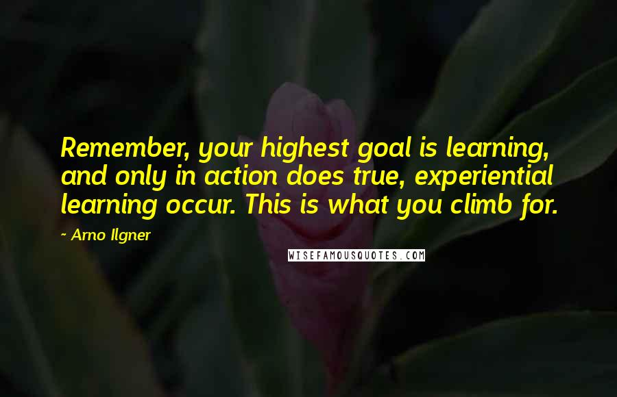 Arno Ilgner quotes: Remember, your highest goal is learning, and only in action does true, experiential learning occur. This is what you climb for.