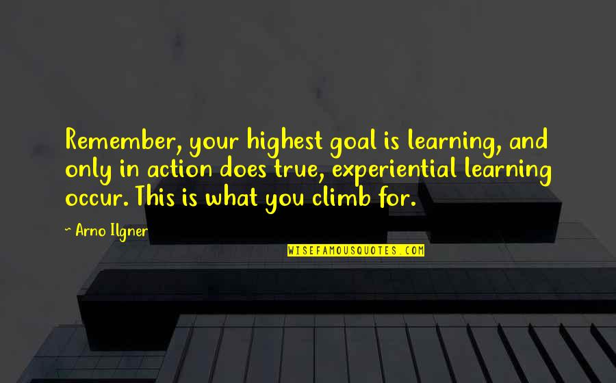 Arno Ilgner Quotes By Arno Ilgner: Remember, your highest goal is learning, and only