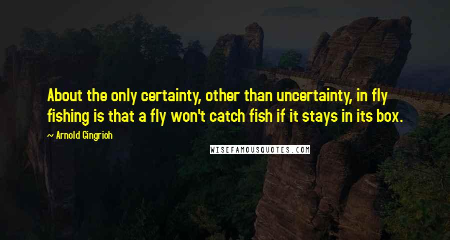 Arnold Gingrich quotes: About the only certainty, other than uncertainty, in fly fishing is that a fly won't catch fish if it stays in its box.