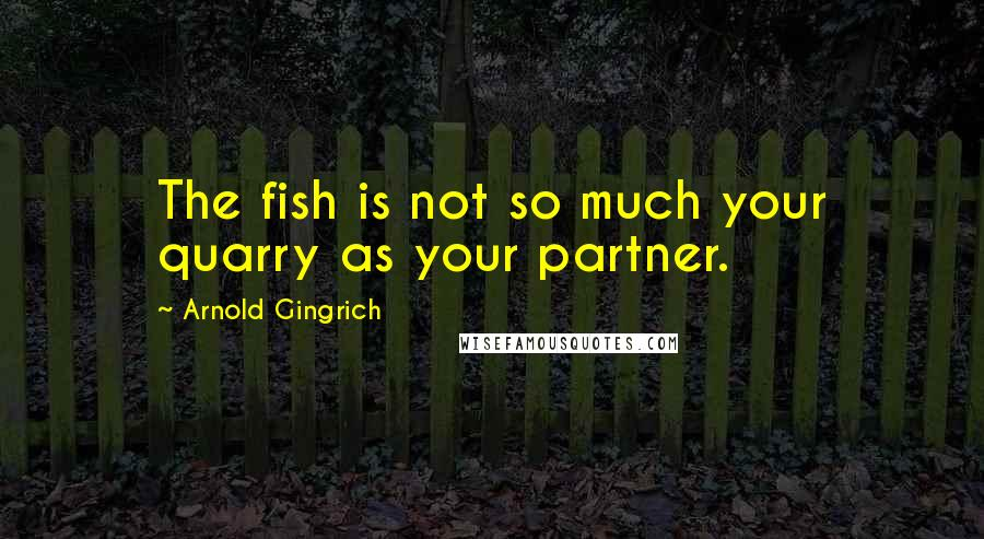 Arnold Gingrich quotes: The fish is not so much your quarry as your partner.