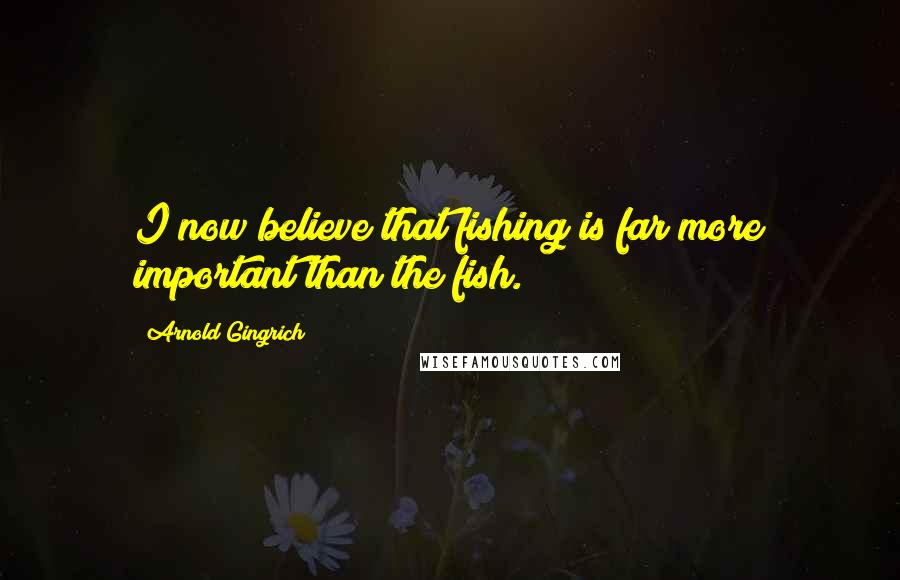 Arnold Gingrich quotes: I now believe that fishing is far more important than the fish.