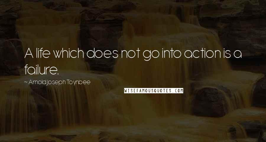 Arnold Joseph Toynbee quotes: A life which does not go into action is a failure.