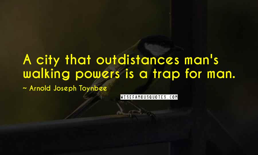Arnold Joseph Toynbee quotes: A city that outdistances man's walking powers is a trap for man.