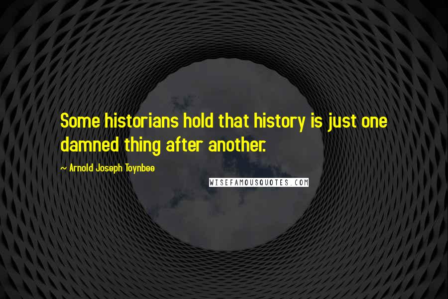 Arnold Joseph Toynbee quotes: Some historians hold that history is just one damned thing after another.
