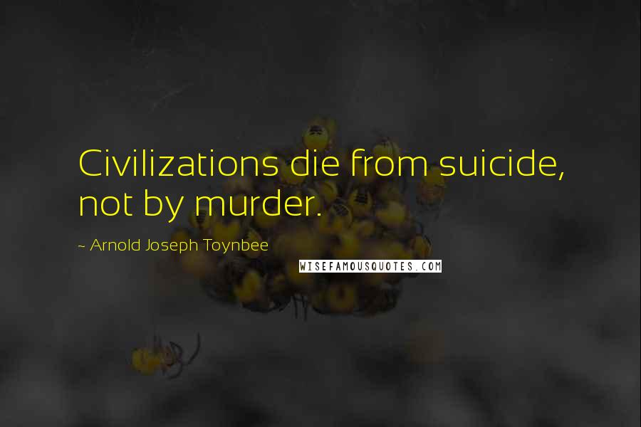 Arnold Joseph Toynbee quotes: Civilizations die from suicide, not by murder.