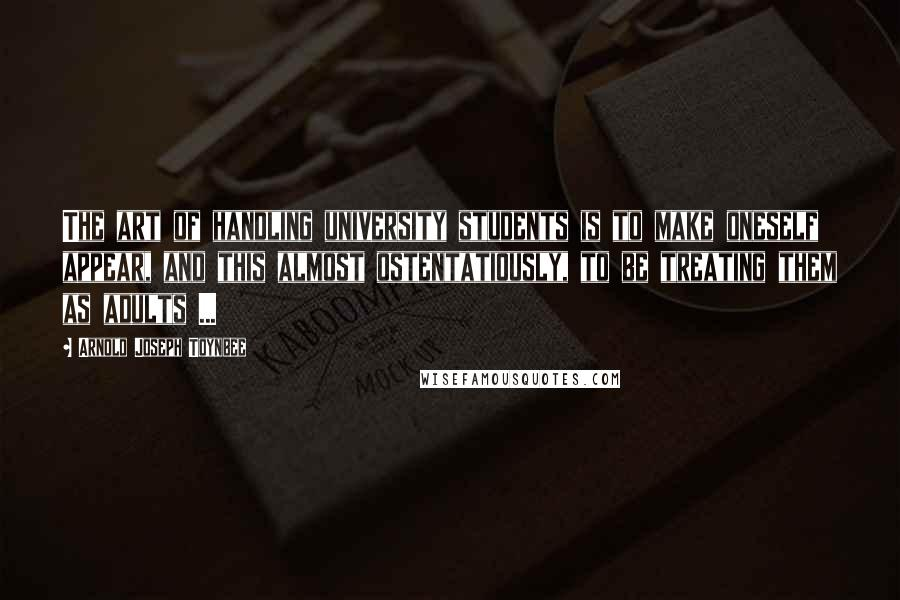 Arnold Joseph Toynbee quotes: The art of handling university students is to make oneself appear, and this almost ostentatiously, to be treating them as adults ...