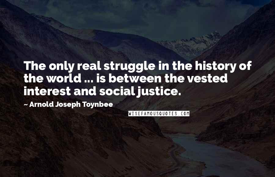 Arnold Joseph Toynbee quotes: The only real struggle in the history of the world ... is between the vested interest and social justice.