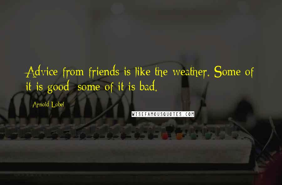 Arnold Lobel quotes: Advice from friends is like the weather. Some of it is good; some of it is bad.