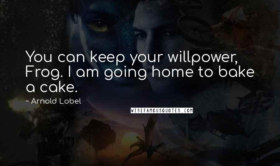 Arnold Lobel quotes: You can keep your willpower, Frog. I am going home to bake a cake.