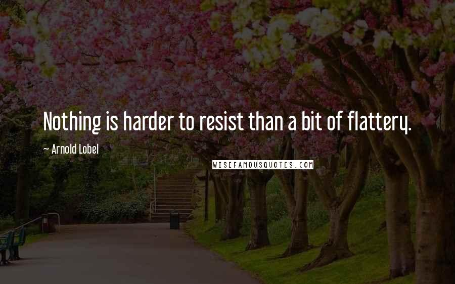 Arnold Lobel quotes: Nothing is harder to resist than a bit of flattery.