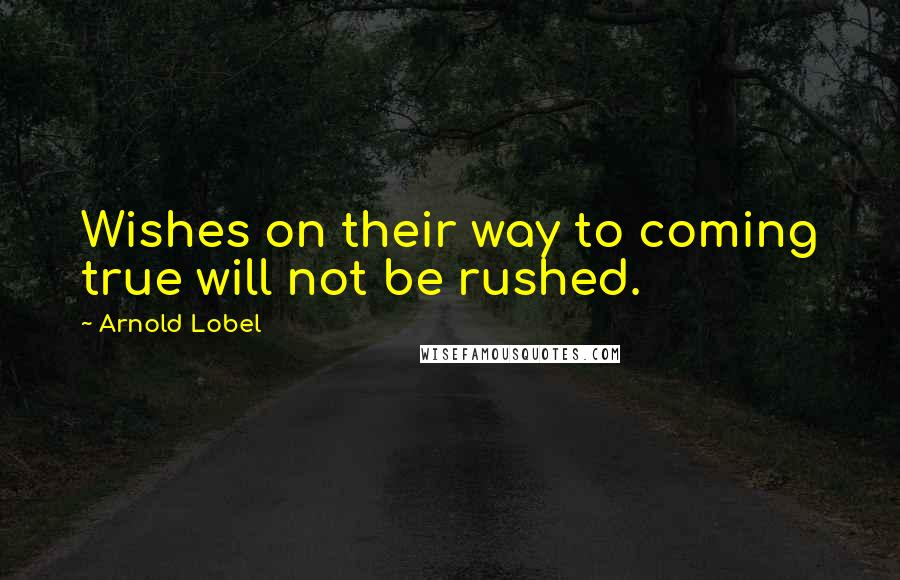 Arnold Lobel quotes: Wishes on their way to coming true will not be rushed.