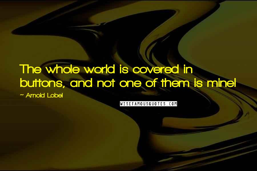 Arnold Lobel quotes: The whole world is covered in buttons, and not one of them is mine!
