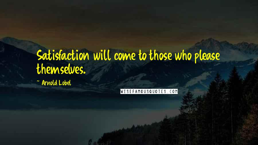 Arnold Lobel quotes: Satisfaction will come to those who please themselves.