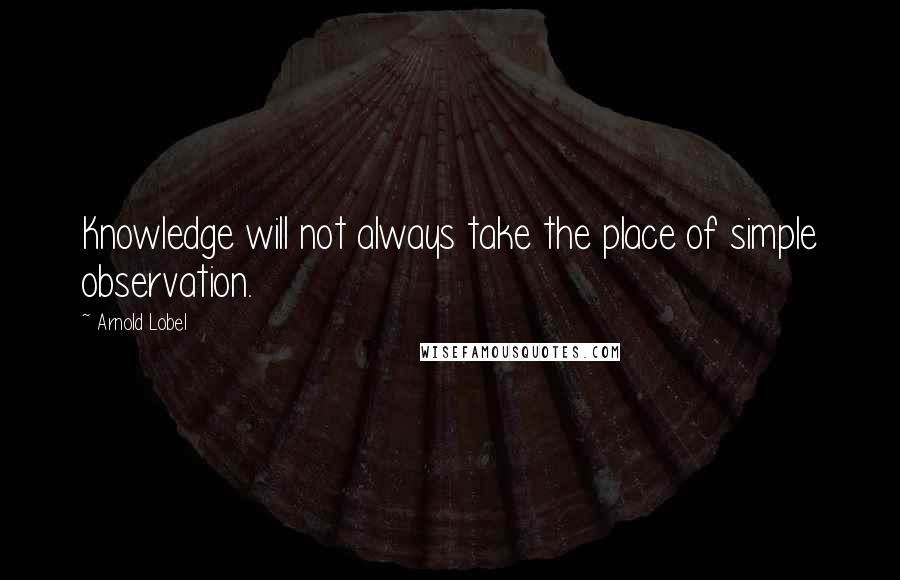 Arnold Lobel quotes: Knowledge will not always take the place of simple observation.