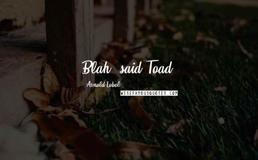 Arnold Lobel quotes: Blah, said Toad.
