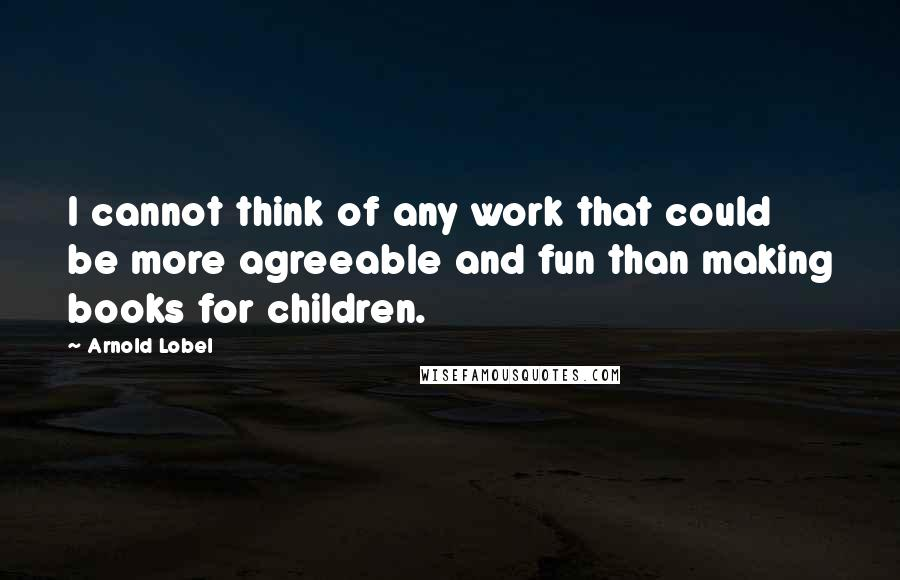 Arnold Lobel quotes: I cannot think of any work that could be more agreeable and fun than making books for children.