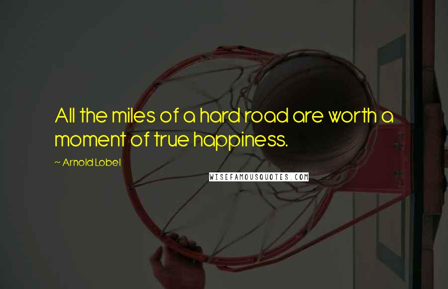 Arnold Lobel quotes: All the miles of a hard road are worth a moment of true happiness.