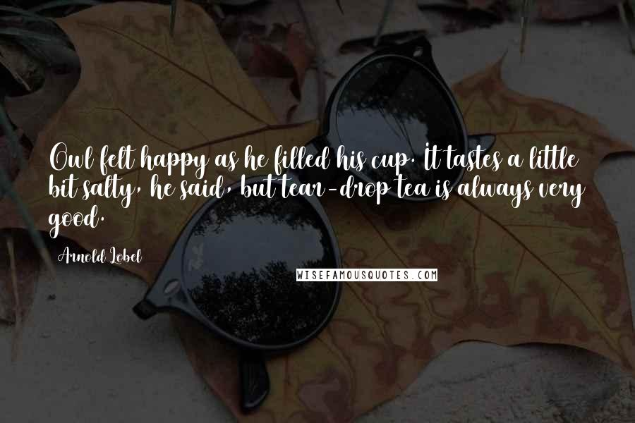 Arnold Lobel quotes: Owl felt happy as he filled his cup. It tastes a little bit salty, he said, but tear-drop tea is always very good.