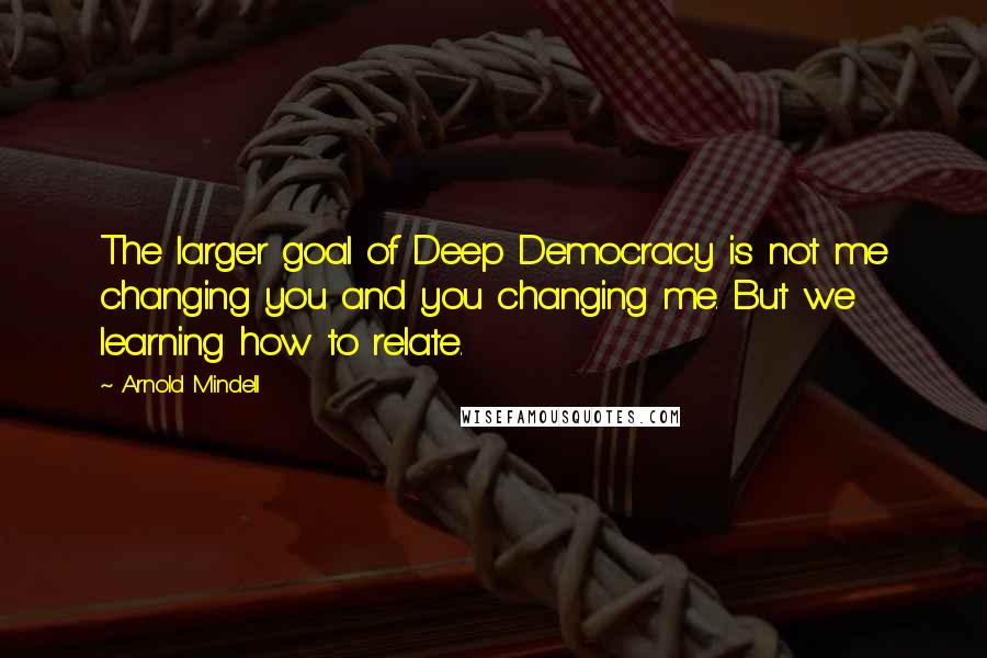 Arnold Mindell quotes: The larger goal of Deep Democracy is not me changing you and you changing me. But we learning how to relate.
