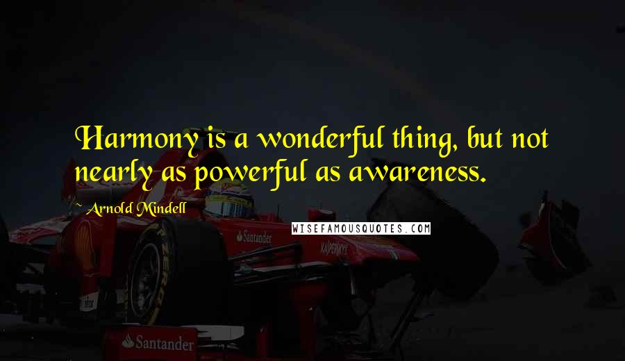 Arnold Mindell quotes: Harmony is a wonderful thing, but not nearly as powerful as awareness.