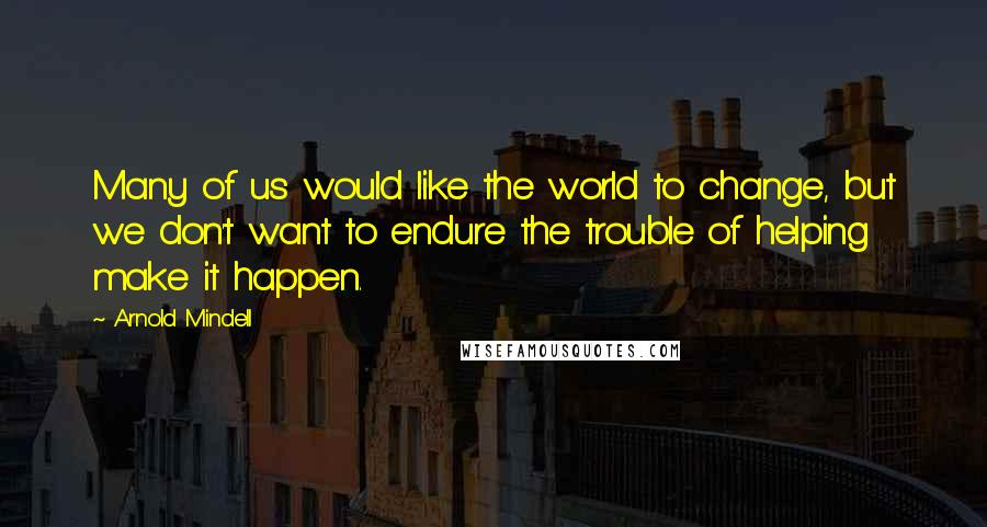 Arnold Mindell quotes: Many of us would like the world to change, but we don't want to endure the trouble of helping make it happen.