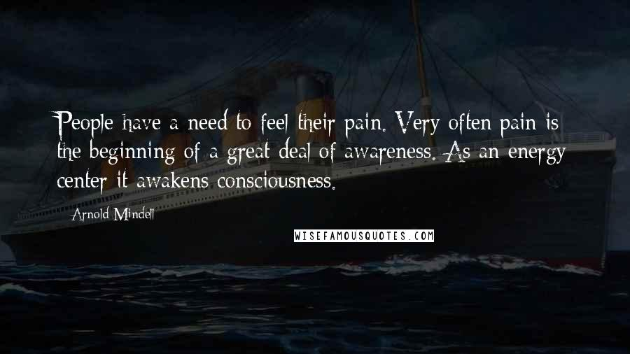 Arnold Mindell quotes: People have a need to feel their pain. Very often pain is the beginning of a great deal of awareness. As an energy center it awakens consciousness.