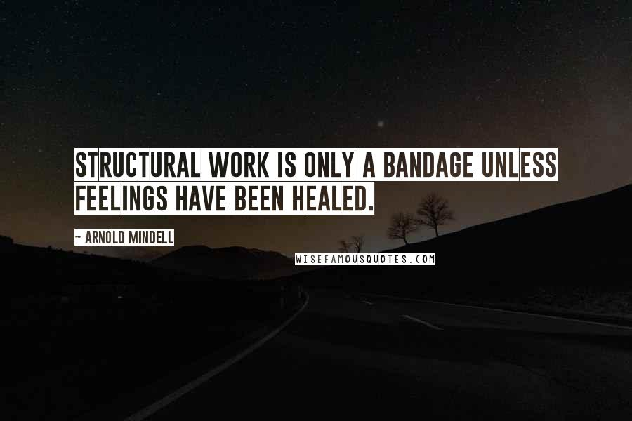 Arnold Mindell quotes: Structural work is only a bandage unless feelings have been healed.