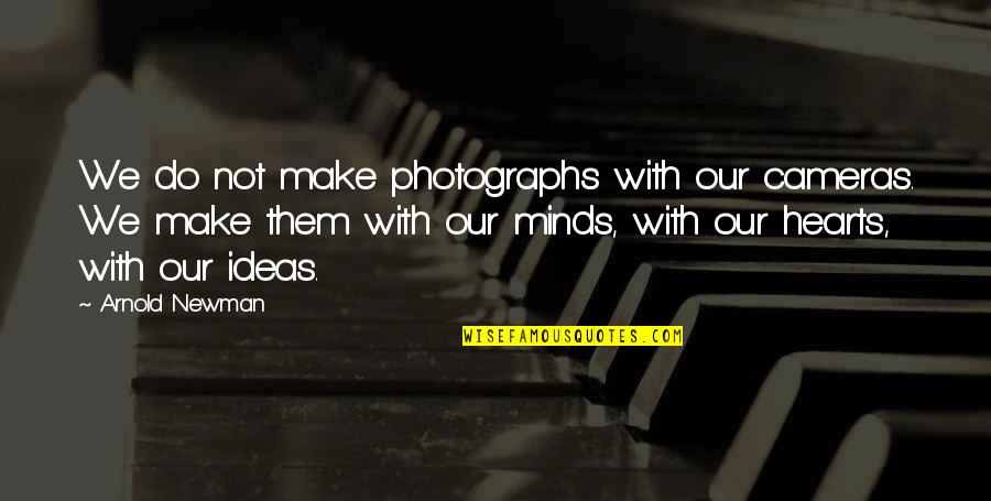 Arnold Newman Quotes By Arnold Newman: We do not make photographs with our cameras.