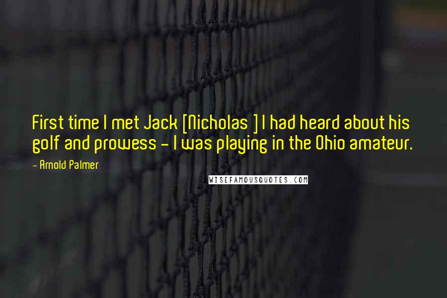 Arnold Palmer quotes: First time I met Jack [Nicholas ] I had heard about his golf and prowess - I was playing in the Ohio amateur.
