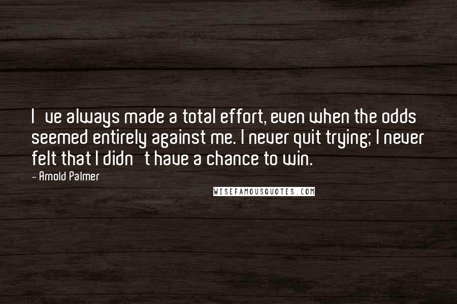 Arnold Palmer quotes: I've always made a total effort, even when the odds seemed entirely against me. I never quit trying; I never felt that I didn't have a chance to win.