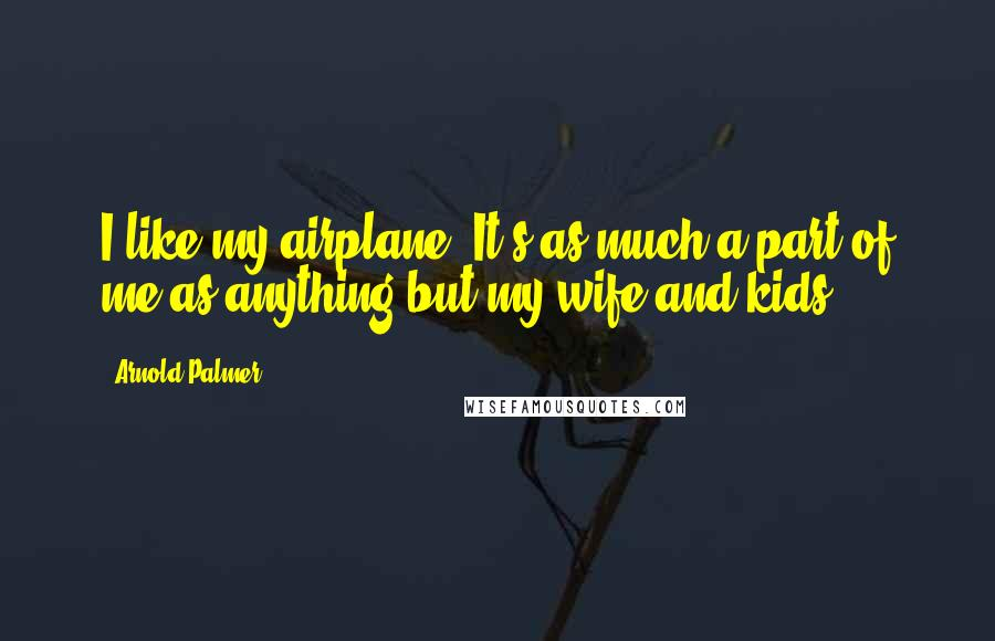 Arnold Palmer quotes: I like my airplane. It's as much a part of me as anything but my wife and kids.