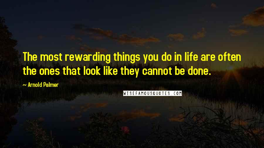 Arnold Palmer quotes: The most rewarding things you do in life are often the ones that look like they cannot be done.