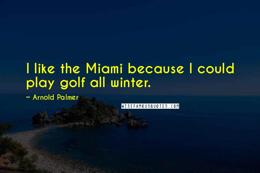 Arnold Palmer quotes: I like the Miami because I could play golf all winter.