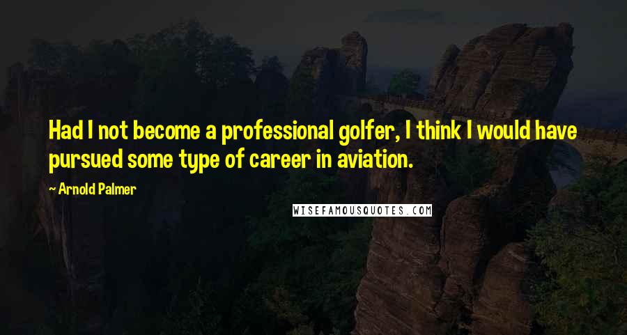 Arnold Palmer quotes: Had I not become a professional golfer, I think I would have pursued some type of career in aviation.