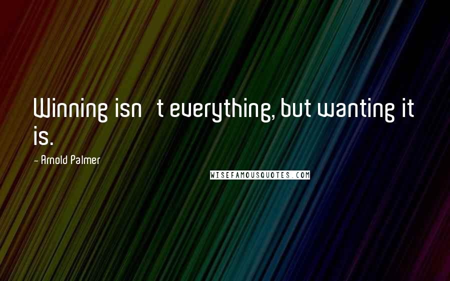 Arnold Palmer quotes: Winning isn't everything, but wanting it is.