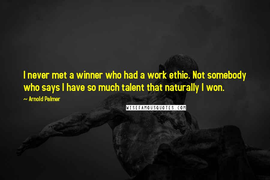 Arnold Palmer quotes: I never met a winner who had a work ethic. Not somebody who says I have so much talent that naturally I won.