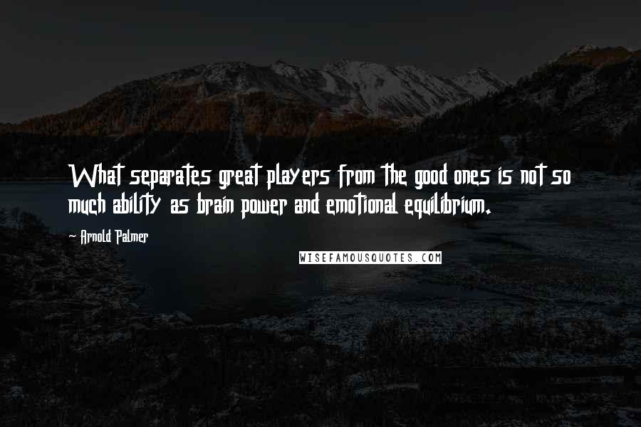 Arnold Palmer quotes: What separates great players from the good ones is not so much ability as brain power and emotional equilibrium.