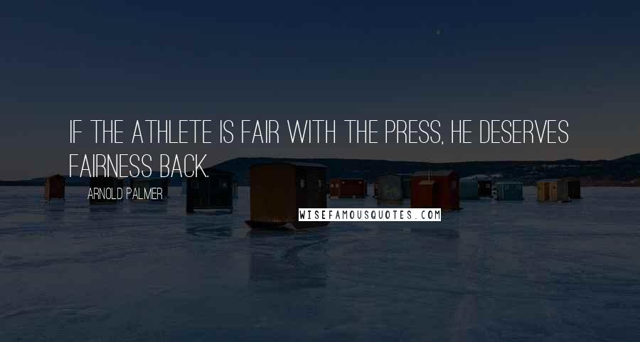 Arnold Palmer quotes: If the athlete is fair with the press, he deserves fairness back.