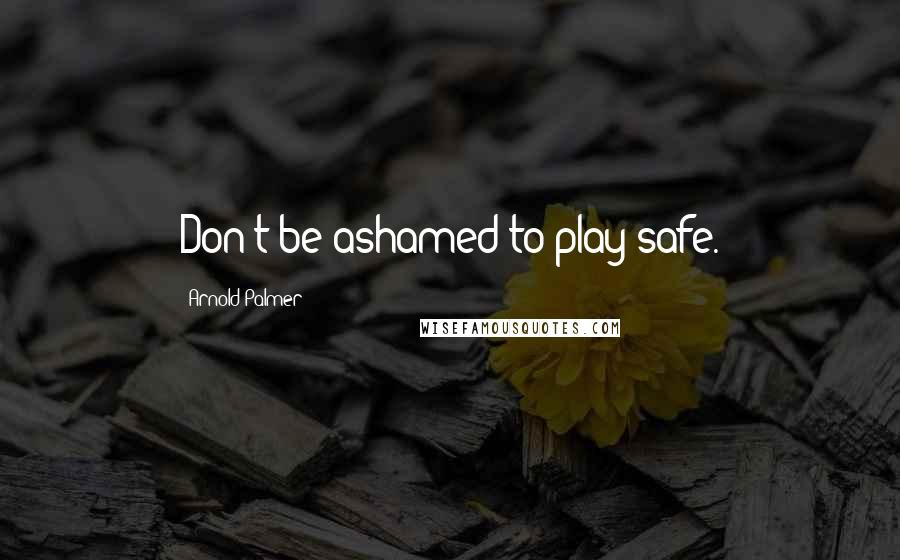 Arnold Palmer quotes: Don't be ashamed to play safe.