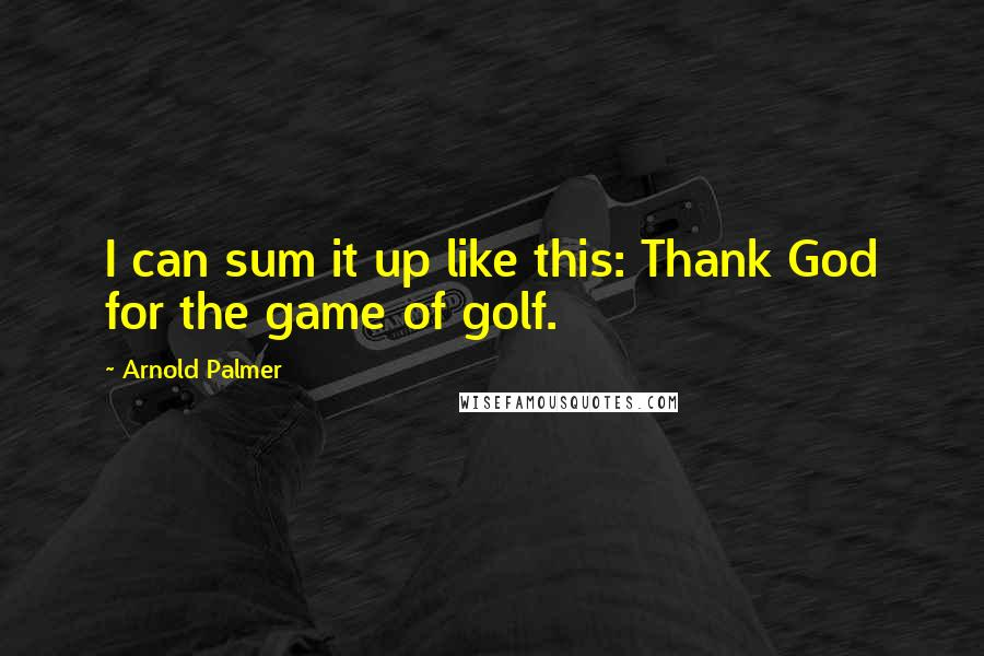 Arnold Palmer quotes: I can sum it up like this: Thank God for the game of golf.