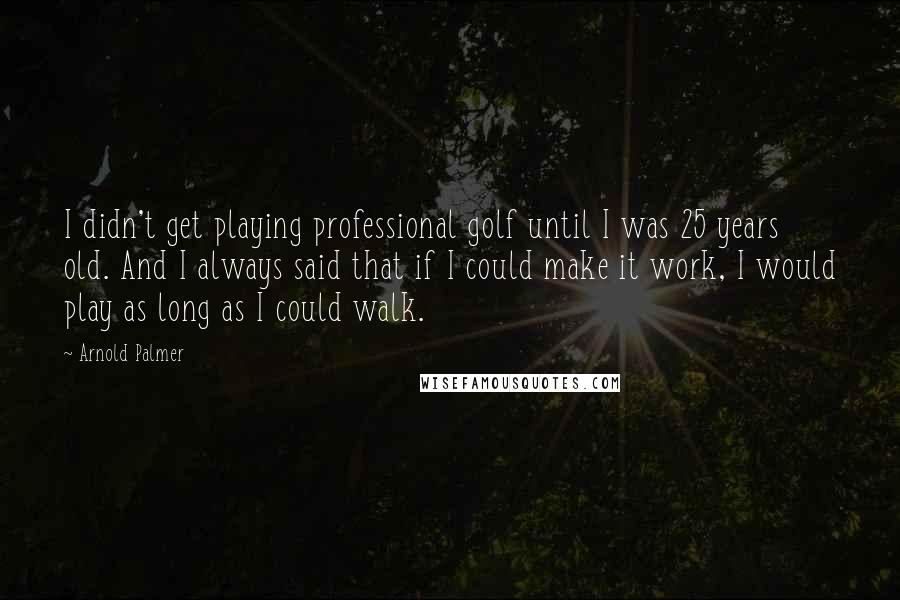 Arnold Palmer quotes: I didn't get playing professional golf until I was 25 years old. And I always said that if I could make it work, I would play as long as I