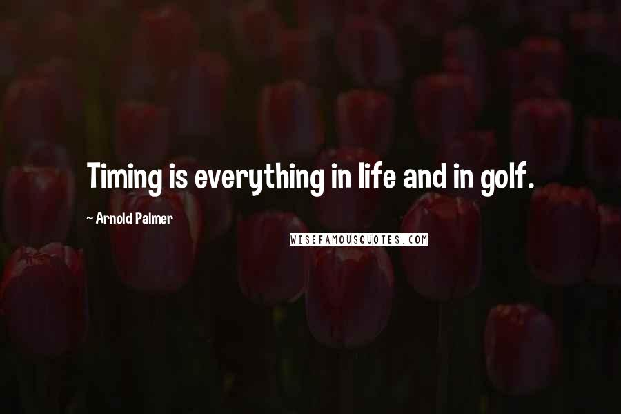 Arnold Palmer quotes: Timing is everything in life and in golf.